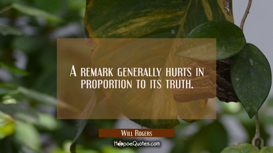 A remark generally hurts in proportion to its truth. Will Rogers Quotes