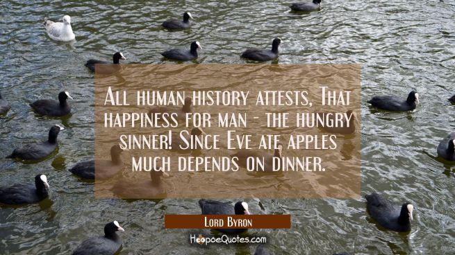 All human history attests That happiness for man - the hungry sinner! Since Eve ate apples much dep