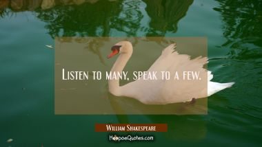 Listen to many speak to a few. William Shakespeare Quotes