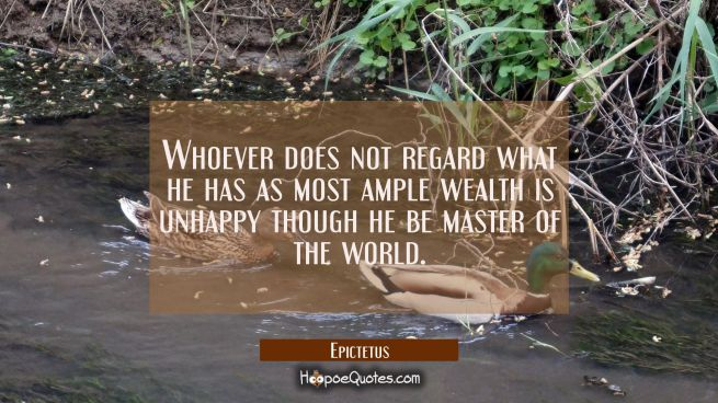 Whoever does not regard what he has as most ample wealth is unhappy though he be master of the worl