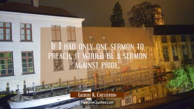 If I had only one sermon to preach it would be a sermon against pride. Gilbert K. Chesterton Quotes