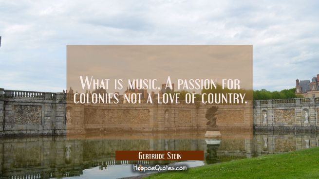 What is music. A passion for colonies not a love of country.