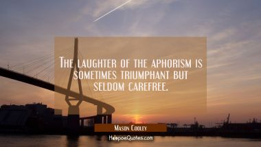 The laughter of the aphorism is sometimes triumphant but seldom carefree.
