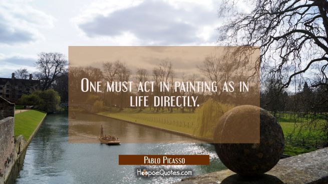 One must act in painting as in life directly.