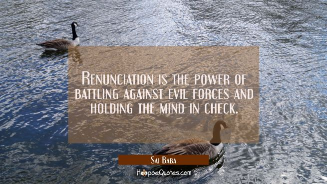 Renunciation is the power of battling against evil forces and holding the mind in check.
