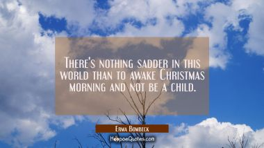 There's nothing sadder in this world than to awake Christmas morning and not be a child. Erma Bombeck Quotes