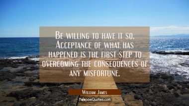 Be willing to have it so. Acceptance of what has happened is the first step to overcoming the conse