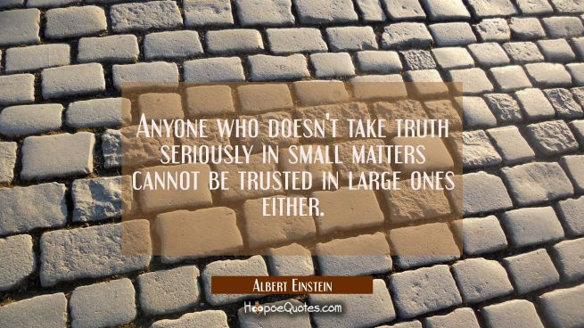 Anyone who doesn't take truth seriously in small matters cannot be trusted in large ones either.