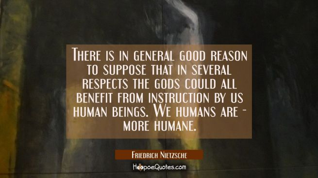 There is in general good reason to suppose that in several respects the gods could all benefit from