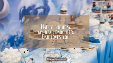 Happy birthday, my dear daughter. Dad loves you. Birthday Quotes