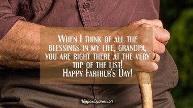 When I think of all the blessings in my life, grandpa, You are right there at the very the top of the list! Happy Farther's Day! Father's Day Quotes