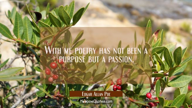 With me poetry has not been a purpose but a passion.