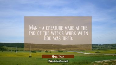 Man - a creature made at the end of the week's work when God was tired. Mark Twain Quotes