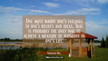 One must marry one's feelings to one's beliefs and ideas. That is probably the only way to achieve