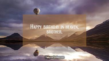 Happy birthday in heaven, brother. Birthday Quotes