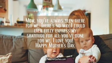 Mom, you've always been there for me. There's no way I could ever fully express my gratitude for all you've done for me. I love you! Happy Mother's Day. Mother's Day Quotes