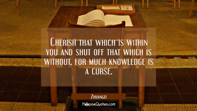 Cherish that which is within you and shut off that which is without, for much knowledge is a curse.