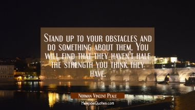 Stand up to your obstacles and do something about them. You will find that they haven't half the st
