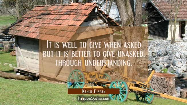 It is well to give when asked but it is better to give unasked, through understanding.