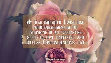 My dear daughter, I wish that your engagement be the beginning of an everlasting series of love, happiness, and success. Congratulations, love. Engagement Quotes