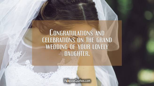 Congratulations and celebrations on the grand wedding of your lovely daughter.