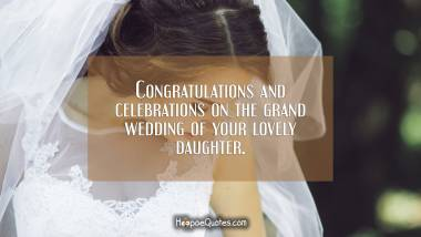 Congratulations and celebrations on the grand wedding of your lovely daughter. Wedding Quotes