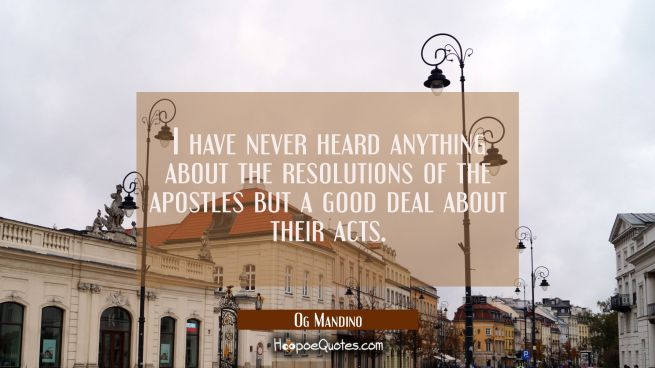 I have never heard anything about the resolutions of the apostles but a good deal about their acts.
