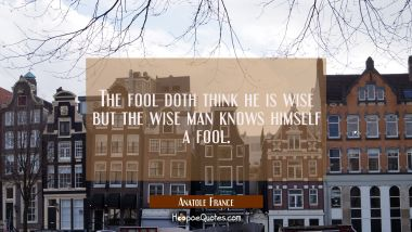 The fool doth think he is wise but the wise man knows himself a fool.