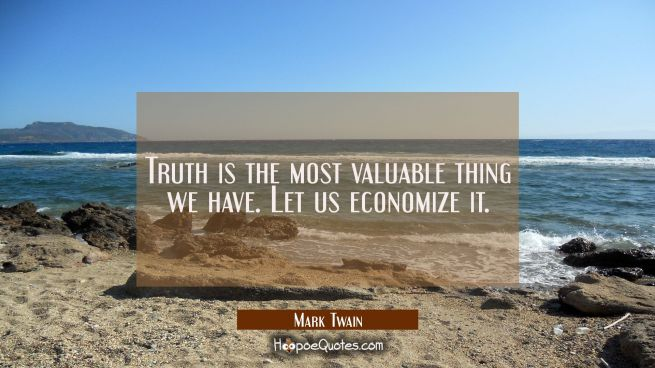 Truth is the most valuable thing we have. Let us economize it.