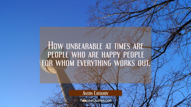 How unbearable at times are people who are happy people for whom everything works out.