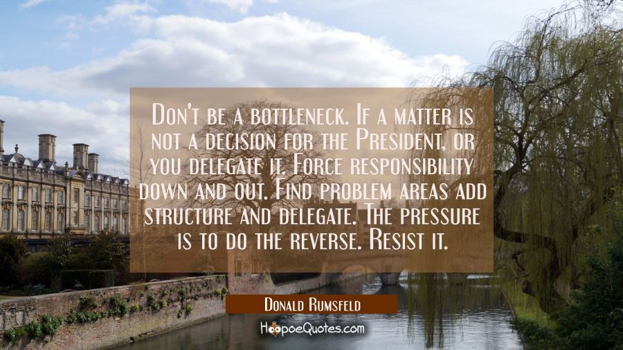 Don't be a bottleneck. If a matter is not a decision for the President or you delegate it. Force re Donald Rumsfeld Quotes