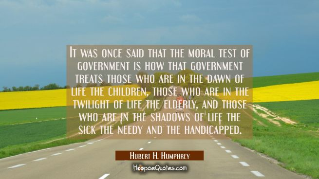 It was once said that the moral test of government is how that government treats those who are in t