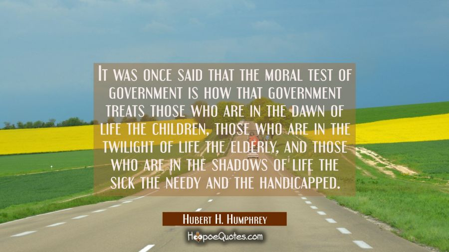 It was once said that the moral test of government is how that government treats those who are in t Hubert H. Humphrey Quotes