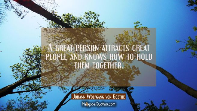 A great person attracts great people and knows how to hold them together.
