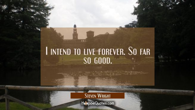 I intend to live forever. So far so good.