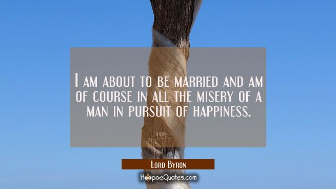 I am about to be married and am of course in all the misery of a man in pursuit of happiness.