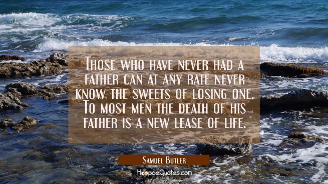 Those who have never had a father can at any rate never know the sweets of losing one. To most men