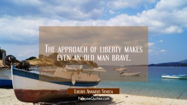 The approach of liberty makes even an old man brave. Lucius Annaeus Seneca Quotes