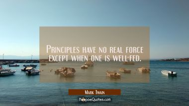 Principles have no real force except when one is well-fed. Mark Twain Quotes