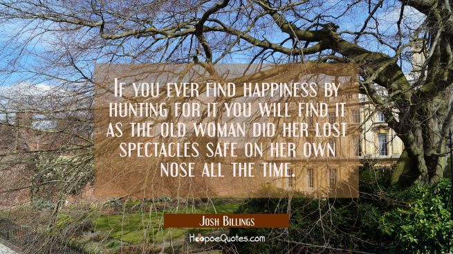 If you ever find happiness by hunting for it you will find it as the old woman did her lost spectac