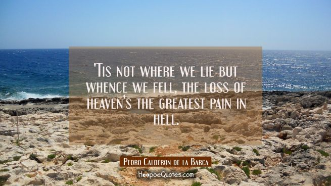Tis not where we lie but whence we fell, the loss of heaven's the greatest pain in hell.