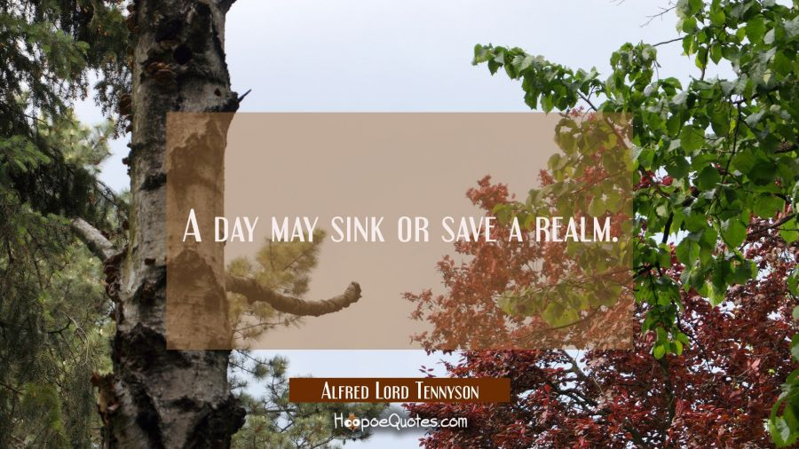 A day may sink or save a realm. Alfred Lord Tennyson Quotes