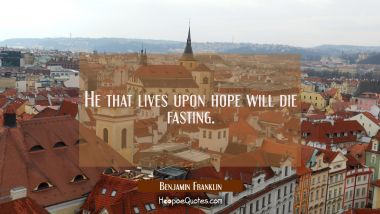 He that lives upon hope will die fasting. Benjamin Franklin Quotes