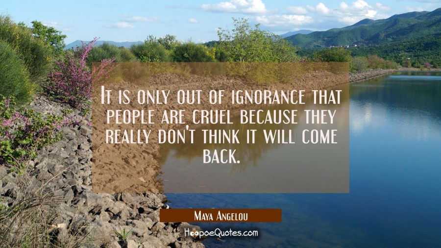 It is only out of ignorance that people are cruel because they really don't think it will come back. Maya Angelou Quotes