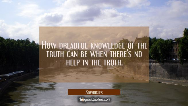 How dreadful knowledge of the truth can be when there's no help in the truth.