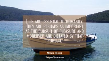 Lies are essential to humanity. They are perhaps as important as the pursuit of pleasure and moreov