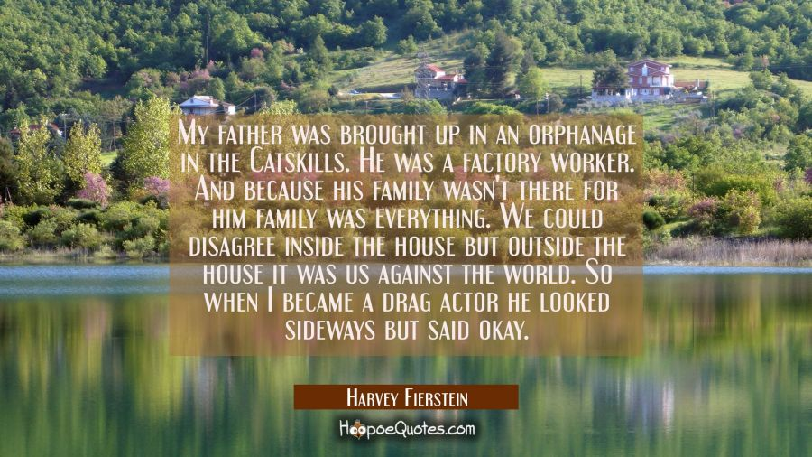 My father was brought up in an orphanage in the Catskills. He was a factory worker. And because his Harvey Fierstein Quotes