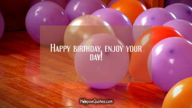 Happy birthday, enjoy your day! Birthday Quotes