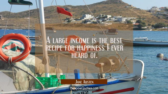 A large income is the best recipe for happiness I ever heard of.