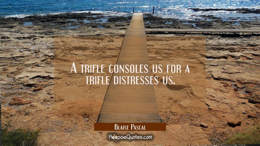 A trifle consoles us for a trifle distresses us. Blaise Pascal Quotes